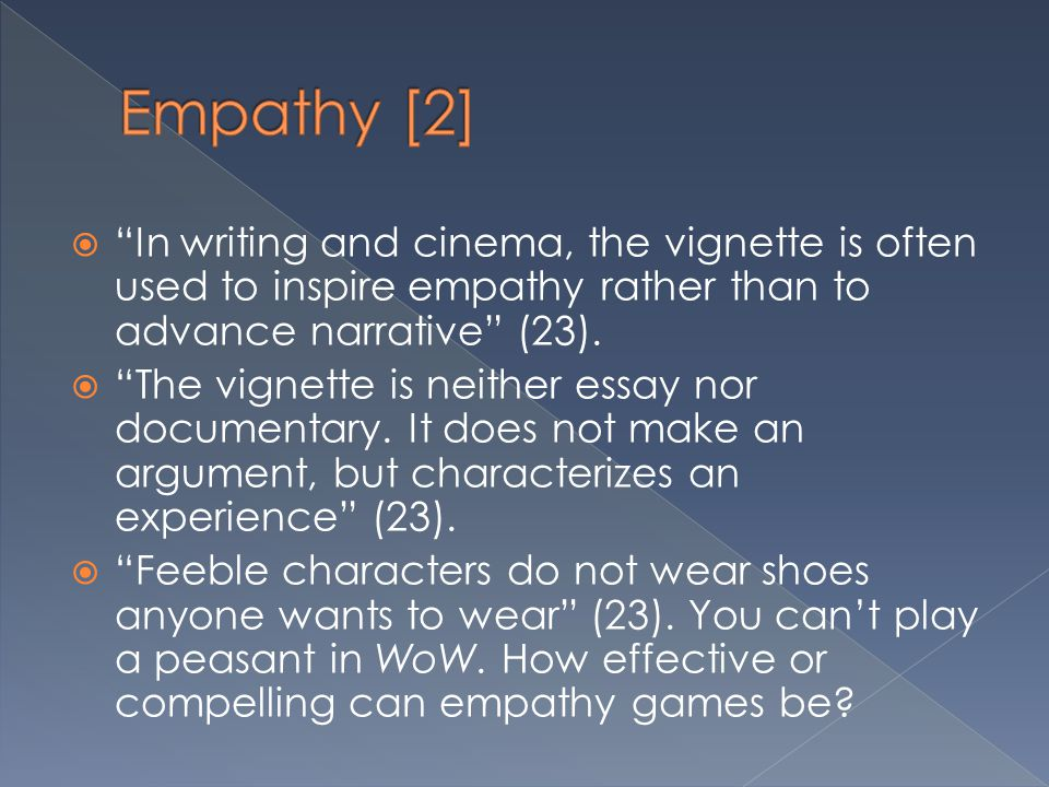 Empathy [2] In writing and cinema, the vignette is often used to inspire empathy rather than to advance narrative (23).